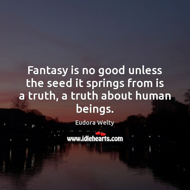Fantasy is no good unless the seed it springs from is a truth, a truth about human beings. Eudora Welty Picture Quote