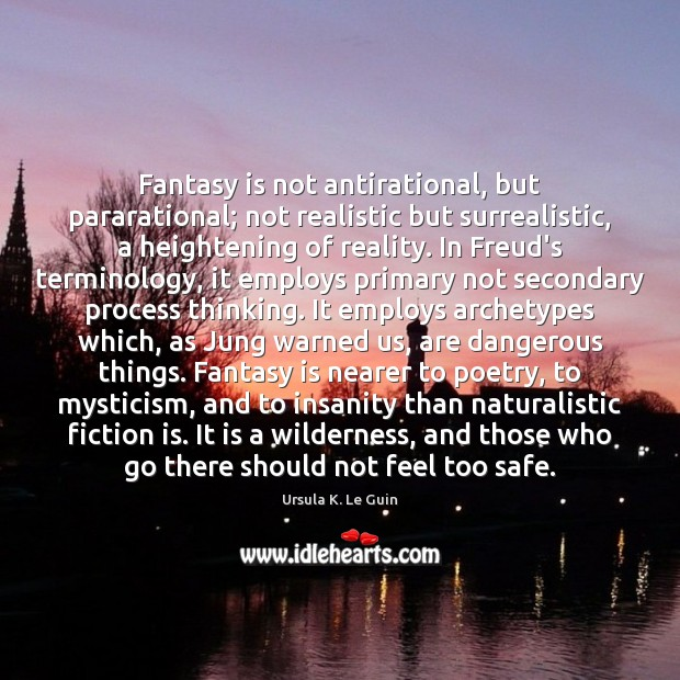 Image, Fantasy is not antirational, but pararational; not realistic but surrealistic, a heightening