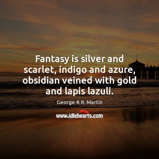 Image, Fantasy is silver and scarlet, indigo and azure, obsidian veined with gold