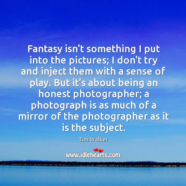 Fantasy isn't something I put into the pictures; I don't try and Image