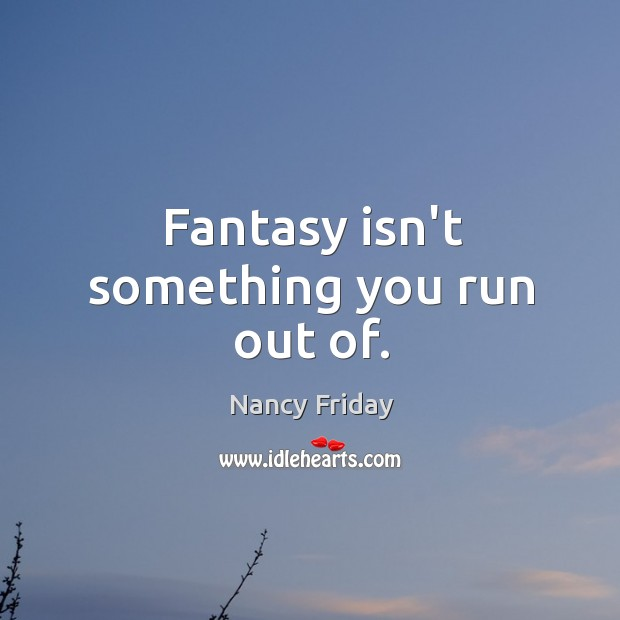 Fantasy isn't something you run out of. Image