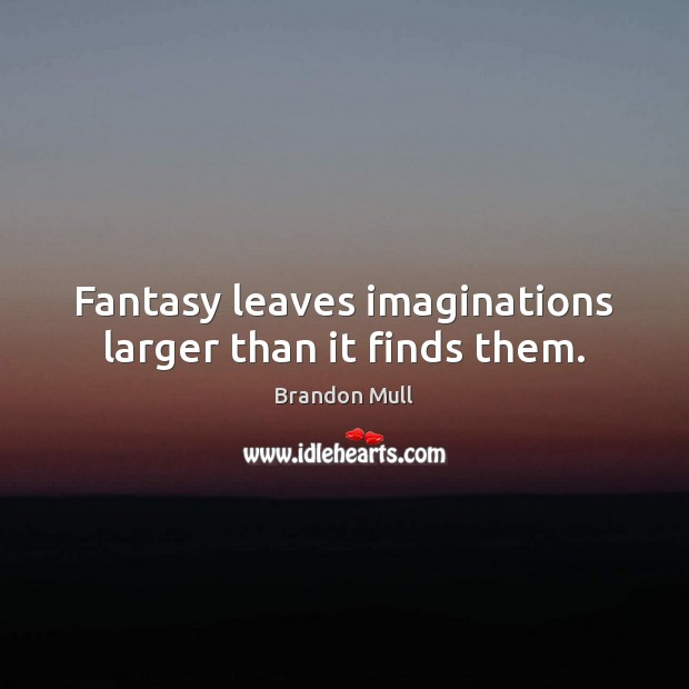 Fantasy leaves imaginations larger than it finds them. Brandon Mull Picture Quote