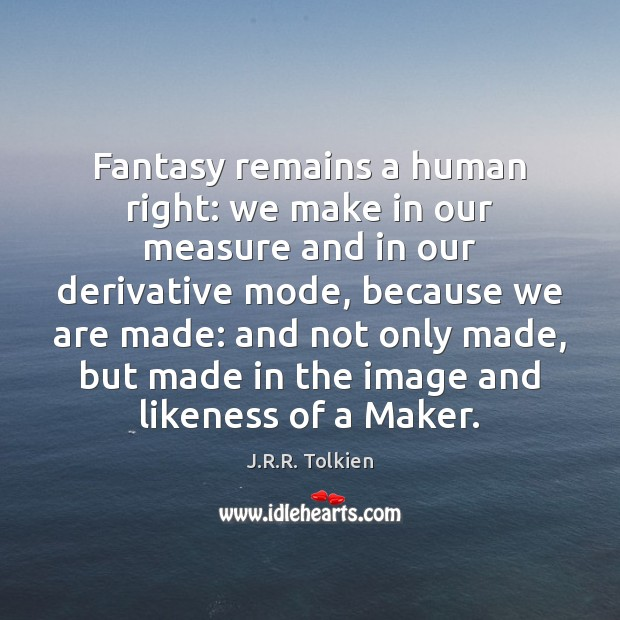 Fantasy remains a human right: we make in our measure and in Image