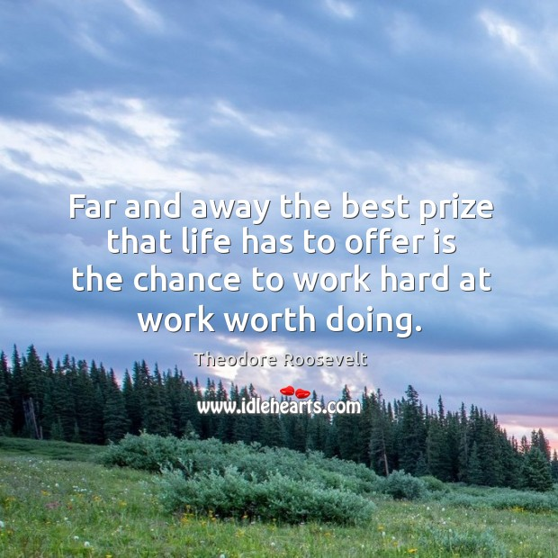 Image, Far and away the best prize that life has to offer is the chance to work hard at work worth doing.