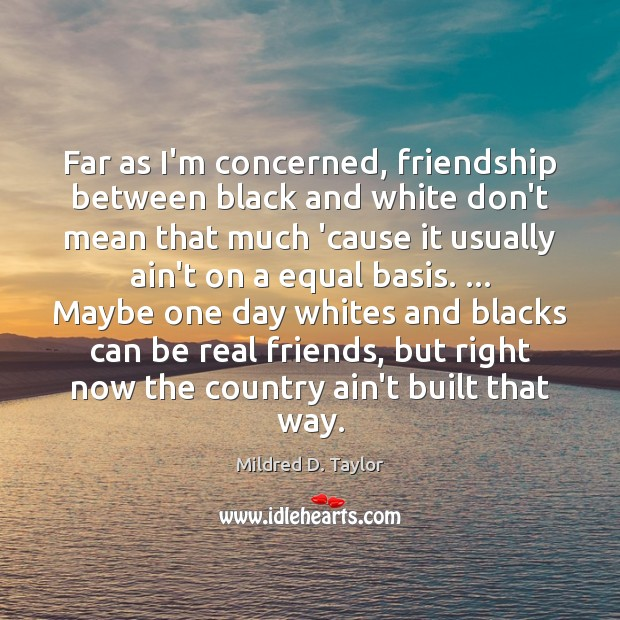 Far as I'm concerned, friendship between black and white don't mean that Real Friends Quotes Image