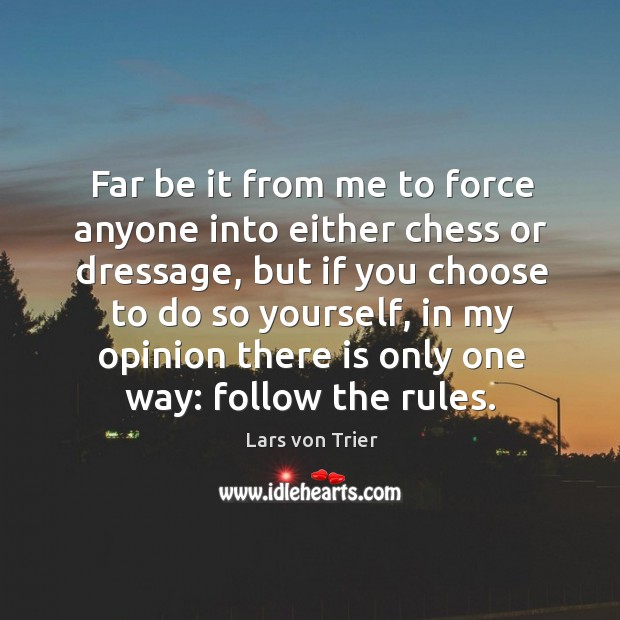 Far be it from me to force anyone into either chess or dressage, but if you choose to do so yourself Lars von Trier Picture Quote