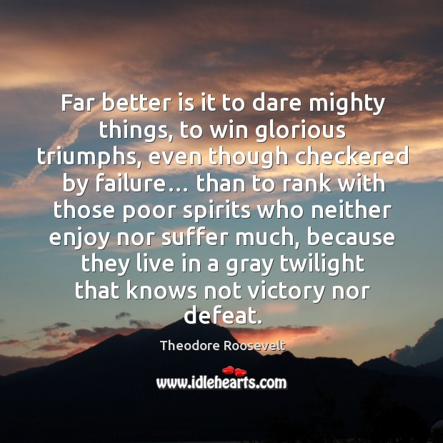 Image, Far better is it to dare mighty things, to win glorious triumphs, even though checkered by failure…