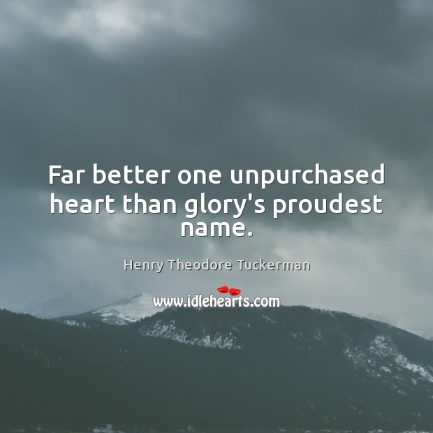 Far better one unpurchased heart than glory's proudest name. Henry Theodore Tuckerman Picture Quote