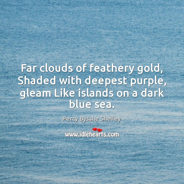 Far clouds of feathery gold, Shaded with deepest purple, gleam Like islands Percy Bysshe Shelley Picture Quote
