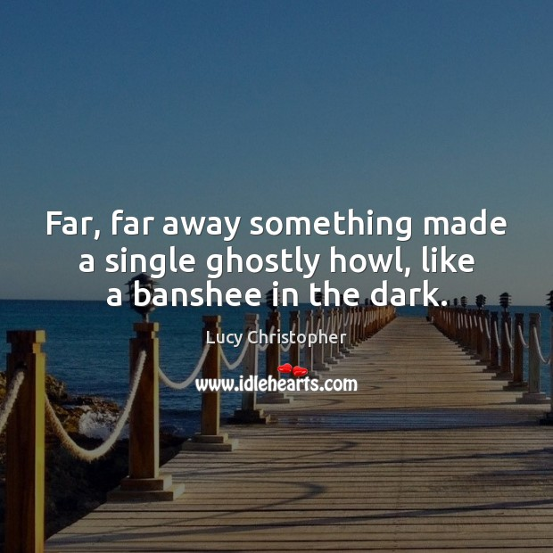 Far, far away something made a single ghostly howl, like a banshee in the dark. Image