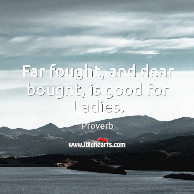 Far fought, and dear bought, is good for ladies. Image