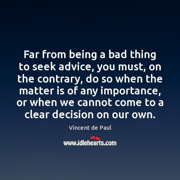 Far from being a bad thing to seek advice, you must, on Image