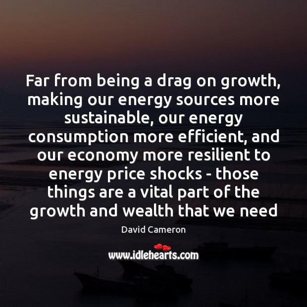 Far from being a drag on growth, making our energy sources more David Cameron Picture Quote