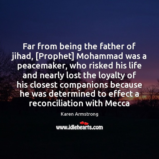 Far from being the father of jihad, [Prophet] Mohammad was a peacemaker, Karen Armstrong Picture Quote