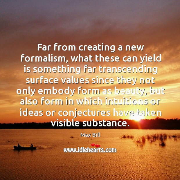 Far from creating a new formalism, what these can yield is something far transcending surface Max Bill Picture Quote