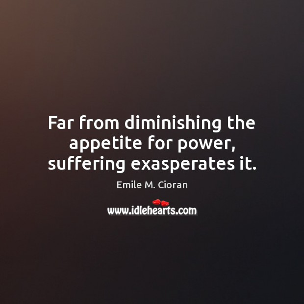 Far from diminishing the appetite for power, suffering exasperates it. Emile M. Cioran Picture Quote