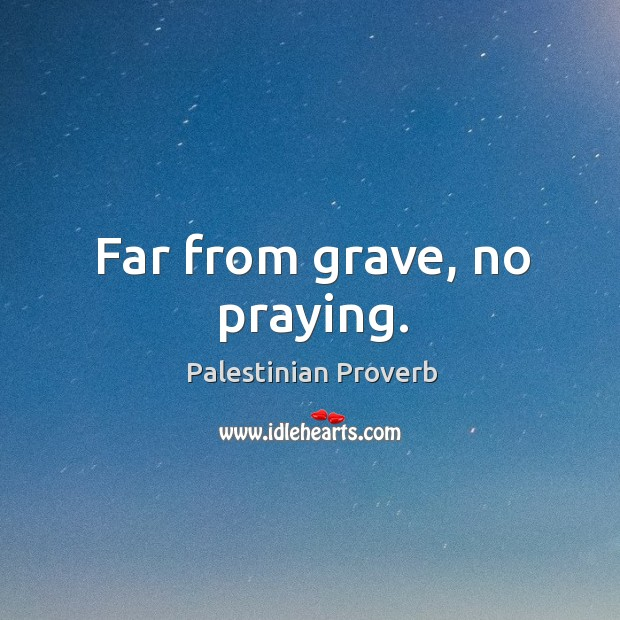 Far from grave, no praying. Palestinian Proverbs Image