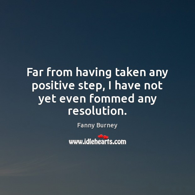 Far from having taken any positive step, I have not yet even fommed any resolution. Fanny Burney Picture Quote