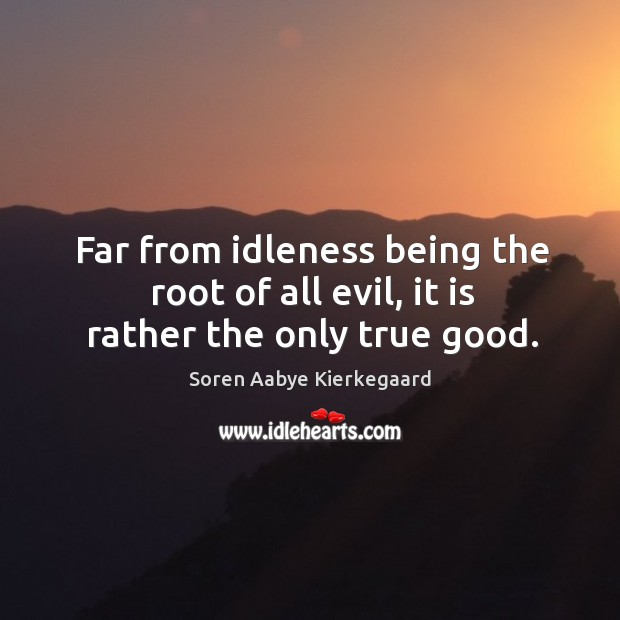 Far from idleness being the root of all evil, it is rather the only true good. Soren Aabye Kierkegaard Picture Quote