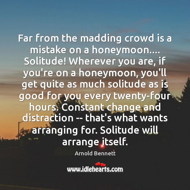 Far from the madding crowd is a mistake on a honeymoon…. Solitude! Arnold Bennett Picture Quote