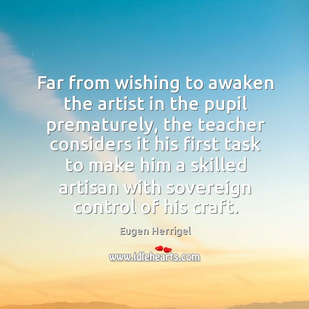 Far from wishing to awaken the artist in the pupil prematurely, the teacher Eugen Herrigel Picture Quote