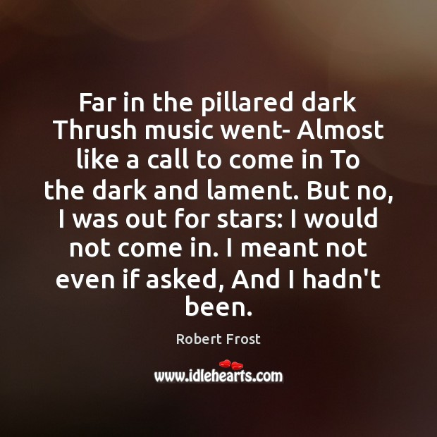 Far in the pillared dark Thrush music went- Almost like a call Robert Frost Picture Quote