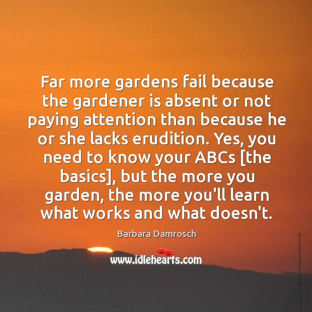 Far more gardens fail because the gardener is absent or not paying Barbara Damrosch Picture Quote