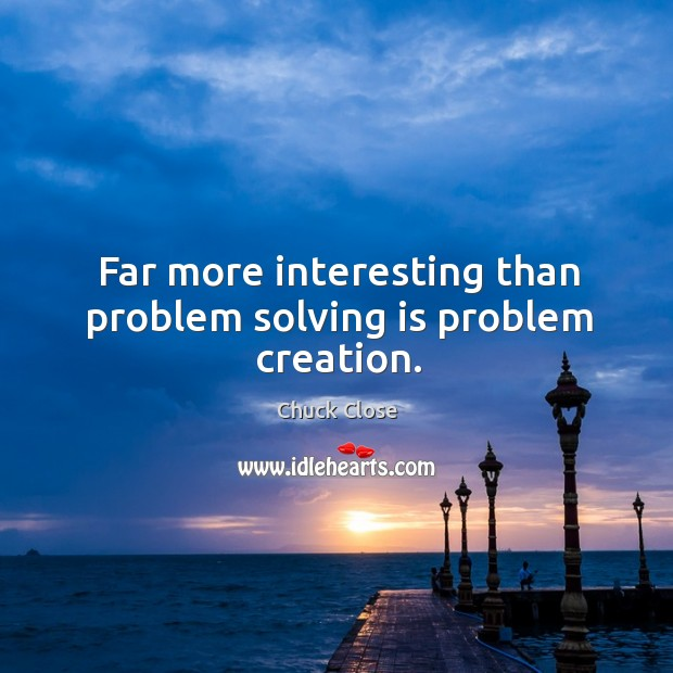 Image, Far more interesting than problem solving is problem creation.