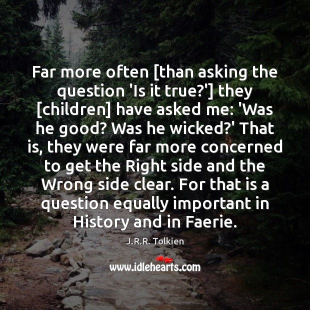 Far more often [than asking the question 'Is it true?'] they [ J.R.R. Tolkien Picture Quote