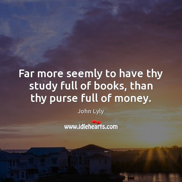 Far more seemly to have thy study full of books, than thy purse full of money. Image