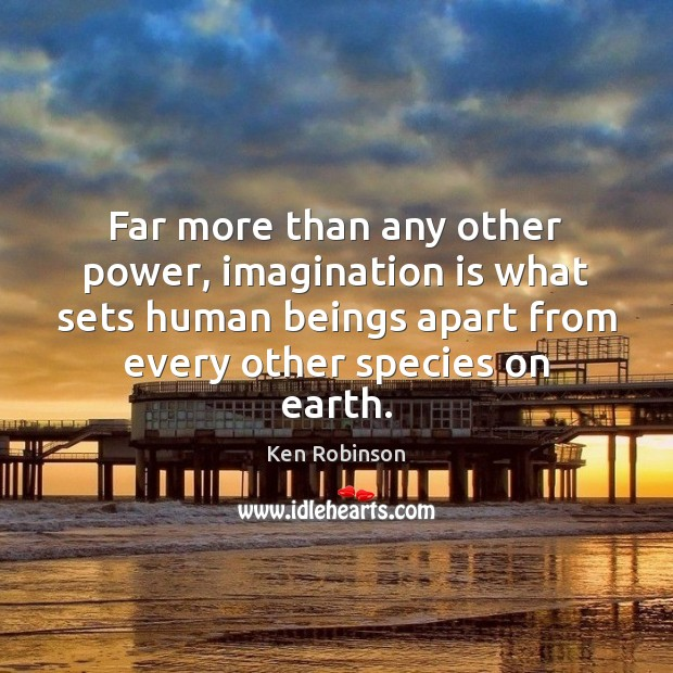 Far more than any other power, imagination is what sets human beings Ken Robinson Picture Quote