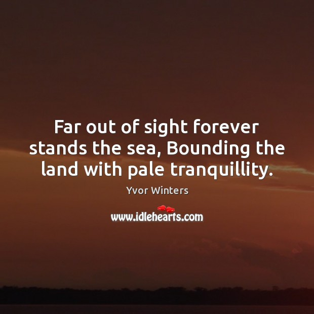 Far out of sight forever stands the sea, Bounding the land with pale tranquillity. Image