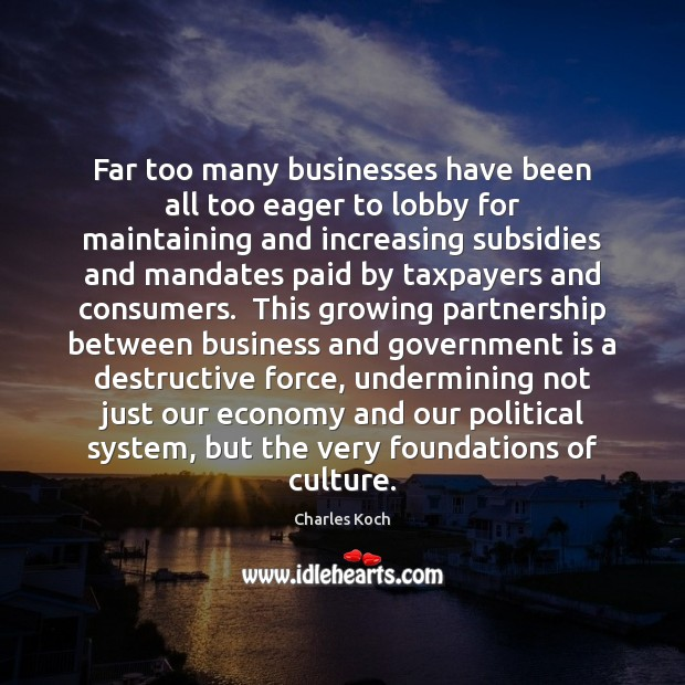 Far too many businesses have been all too eager to lobby for Charles Koch Picture Quote