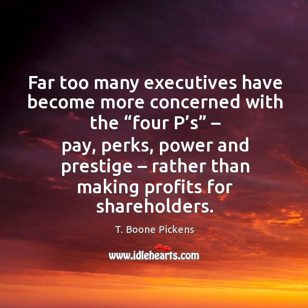 """Far too many executives have become more concerned with the """"four p's"""" – pay, perks T. Boone Pickens Picture Quote"""