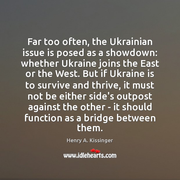 Far too often, the Ukrainian issue is posed as a showdown: whether Henry A. Kissinger Picture Quote