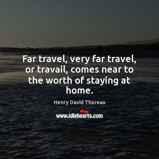 Far travel, very far travel, or travail, comes near to the worth of staying at home. Image