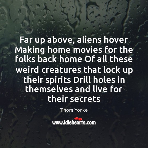 Far up above, aliens hover Making home movies for the folks back Image