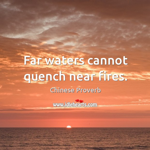 Image, Far waters cannot quench near fires.