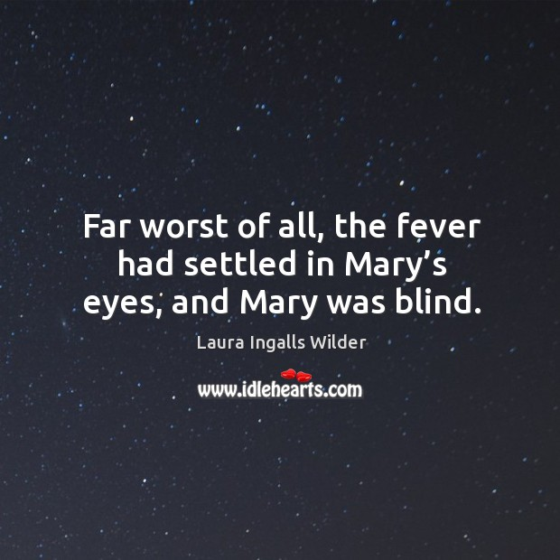 Far worst of all, the fever had settled in mary's eyes, and mary was blind. Image