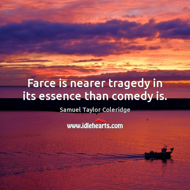 Farce is nearer tragedy in its essence than comedy is. Samuel Taylor Coleridge Picture Quote