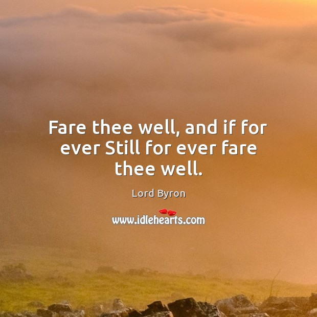 Fare thee well, and if for ever Still for ever fare thee well. Lord Byron Picture Quote