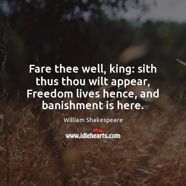 Image, Fare thee well, king: sith thus thou wilt appear, Freedom lives hence,