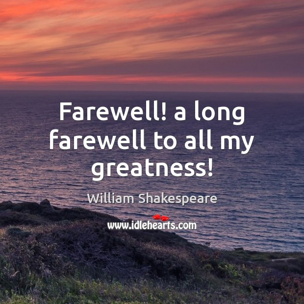 Image, Farewell! a long farewell to all my greatness!