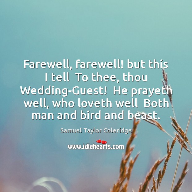Farewell, farewell! but this I tell  To thee, thou Wedding-Guest!  He prayeth Image