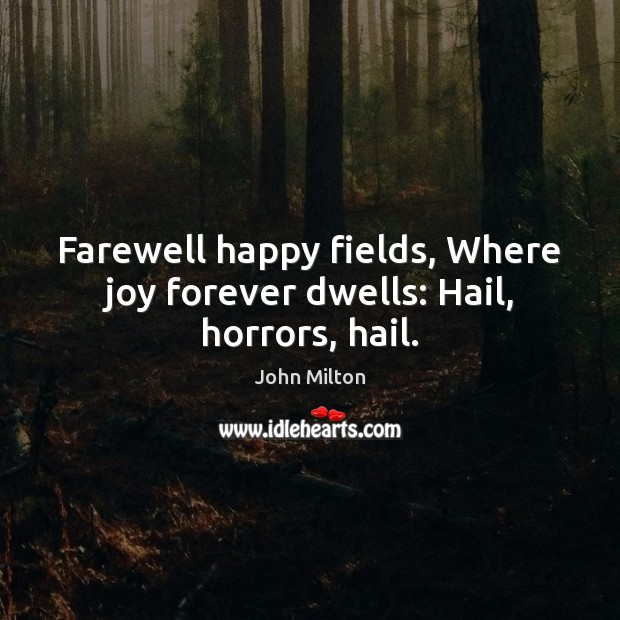 Image, Farewell happy fields, Where joy forever dwells: Hail, horrors, hail.