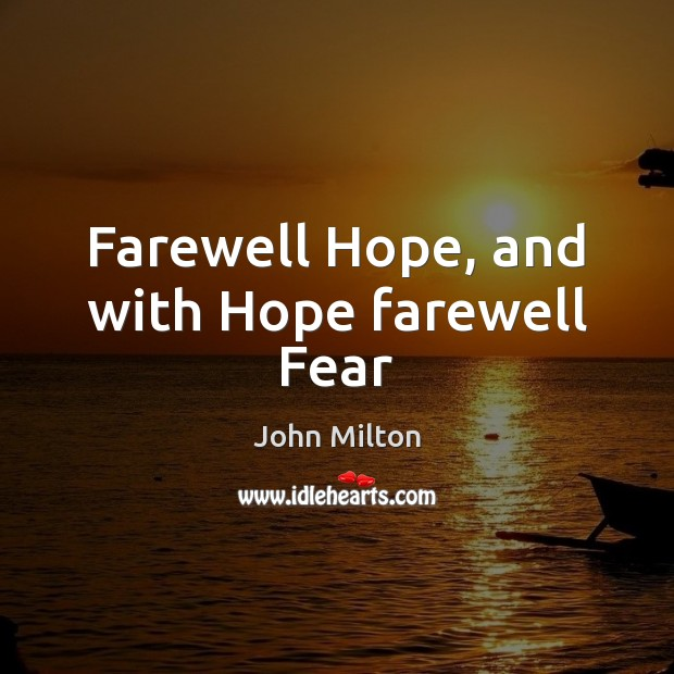 Farewell Hope, and with Hope farewell Fear John Milton Picture Quote
