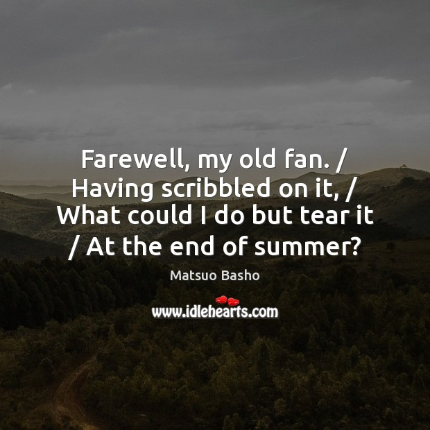 Farewell, my old fan. / Having scribbled on it, / What could I do Matsuo Basho Picture Quote