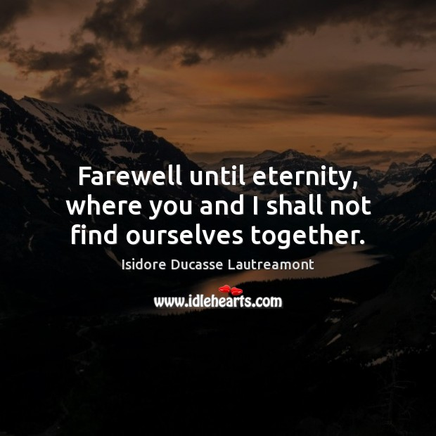Farewell until eternity, where you and I shall not find ourselves together. Image