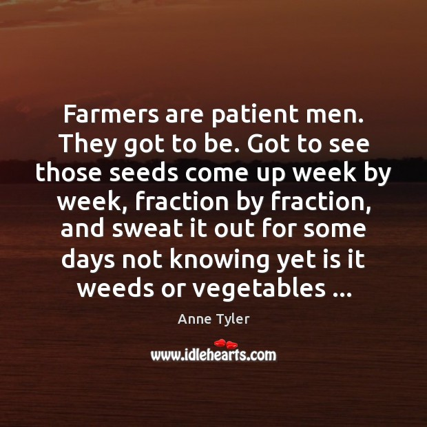 Farmers are patient men. They got to be. Got to see those Anne Tyler Picture Quote
