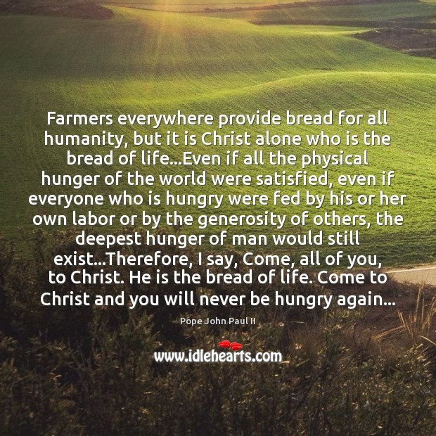 Farmers everywhere provide bread for all humanity, but it is Christ alone Pope John Paul II Picture Quote